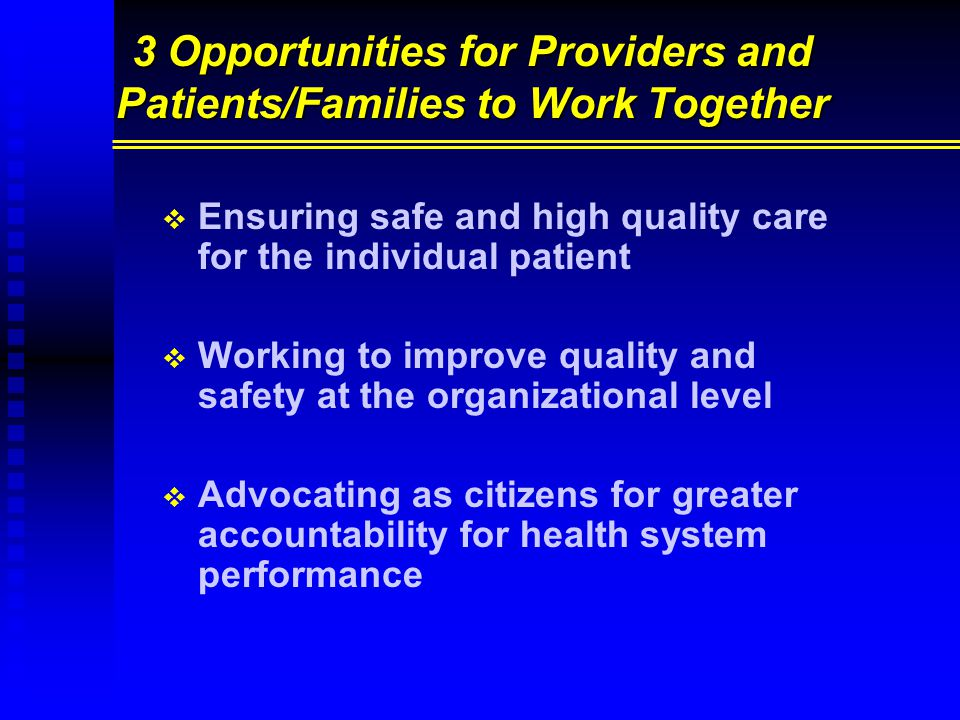 3 Opportunities for Providers and Patients/Families to Work Together   Ensuring safe and high quality care for the individual patient   Working to improve quality and safety at the organizational level   Advocating as citizens for greater accountability for health system performance