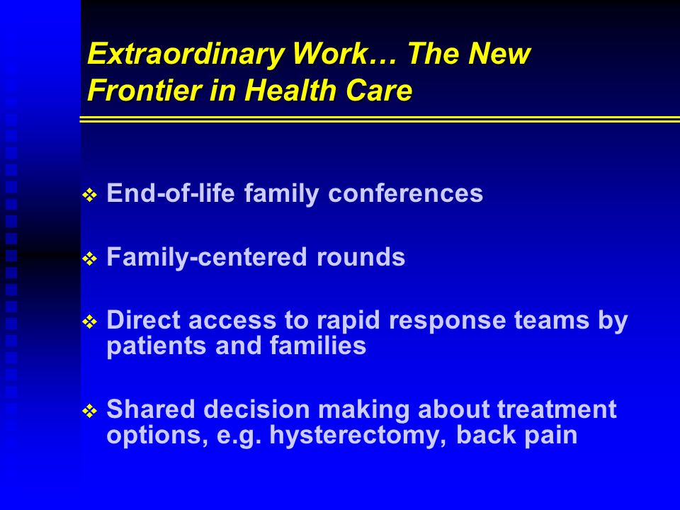 Extraordinary Work… The New Frontier in Health Care   End-of-life family conferences   Family-centered rounds   Direct access to rapid response teams by patients and families   Shared decision making about treatment options, e.g.