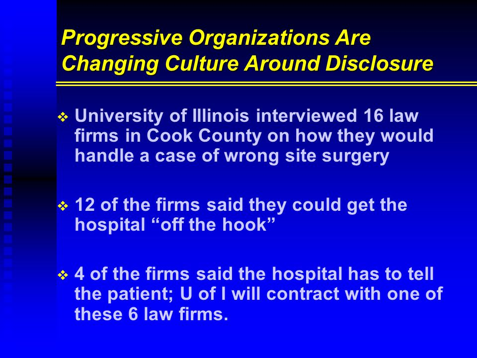 Progressive Organizations Are Changing Culture Around Disclosure   University of Illinois interviewed 16 law firms in Cook County on how they would handle a case of wrong site surgery   12 of the firms said they could get the hospital off the hook   4 of the firms said the hospital has to tell the patient; U of I will contract with one of these 6 law firms.