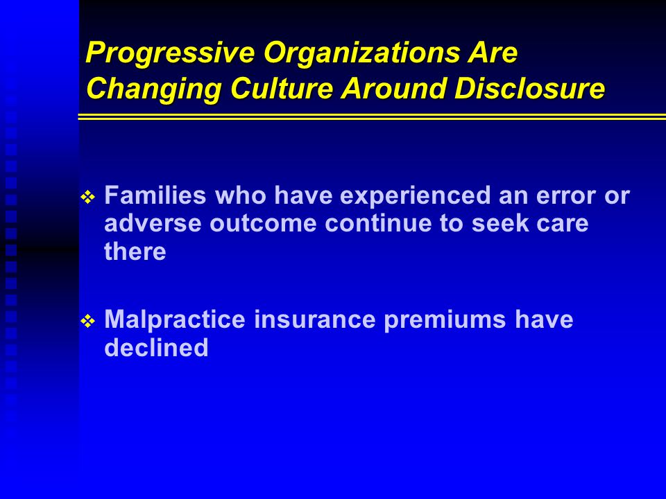 Progressive Organizations Are Changing Culture Around Disclosure   Families who have experienced an error or adverse outcome continue to seek care there   Malpractice insurance premiums have declined
