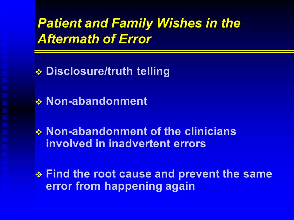Patient and Family Wishes in the Aftermath of Error   Disclosure/truth telling   Non-abandonment   Non-abandonment of the clinicians involved in inadvertent errors   Find the root cause and prevent the same error from happening again
