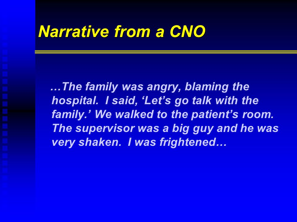 Narrative from a CNO …The family was angry, blaming the hospital. I said, 'Let's go talk with the family.' We walked to the patient's room. The superv