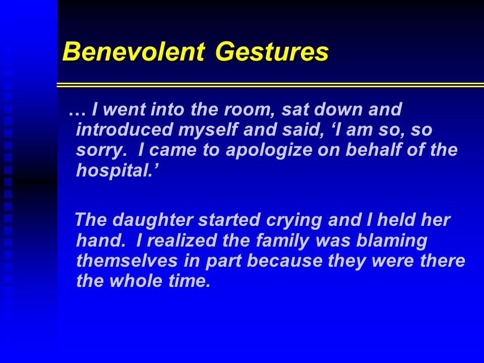 Benevolent Gestures … I went into the room, sat down and introduced myself and said, 'I am so, so sorry. I came to apologize on behalf of the hospital