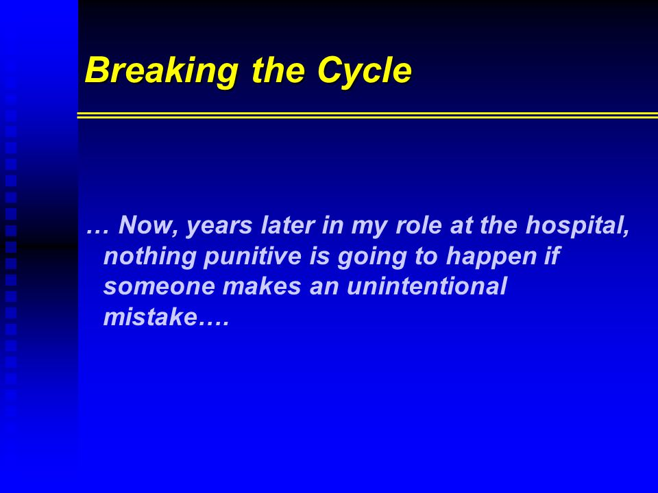 Breaking the Cycle … Now, years later in my role at the hospital, nothing punitive is going to happen if someone makes an unintentional mistake….