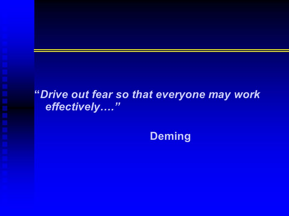 """Drive out fear so that everyone may work effectively…."" Deming"