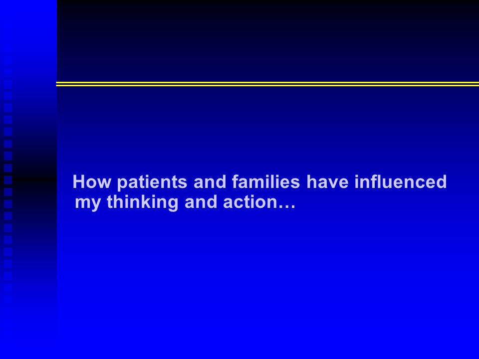 How patients and families have influenced my thinking and action…
