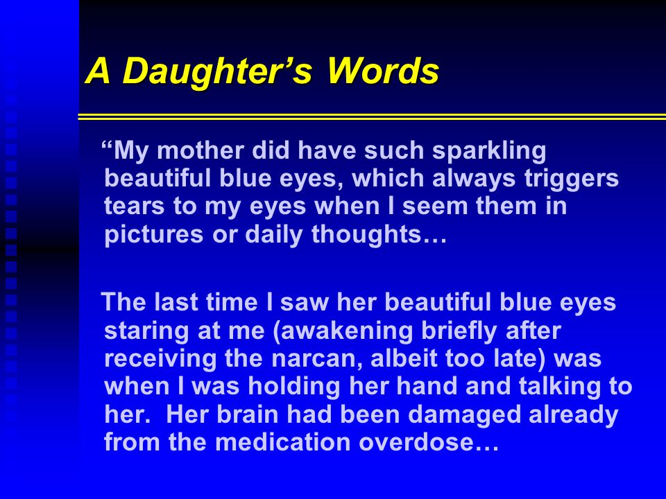 A Daughter's Words My mother did have such sparkling beautiful blue eyes, which always triggers tears to my eyes when I seem them in pictures or daily thoughts… The last time I saw her beautiful blue eyes staring at me (awakening briefly after receiving the narcan, albeit too late) was when I was holding her hand and talking to her.