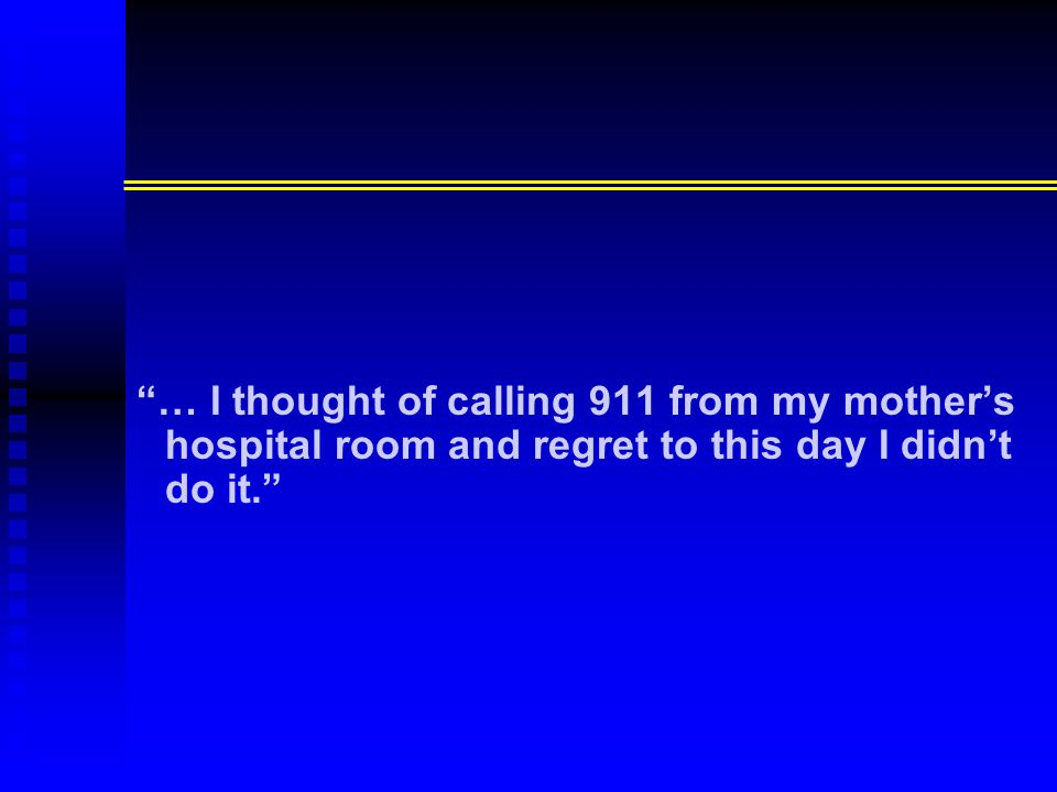 … I thought of calling 911 from my mother's hospital room and regret to this day I didn't do it.