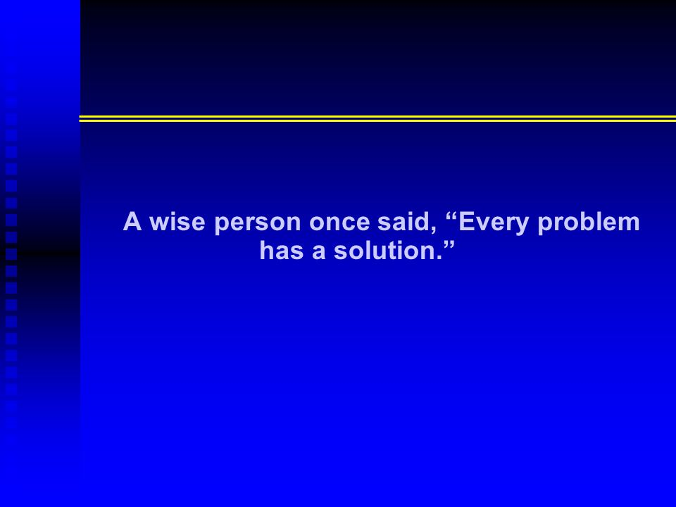 A wise person once said, Every problem has a solution.