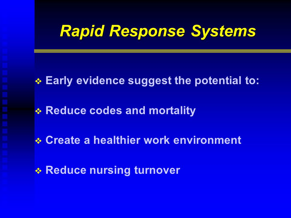 Rapid Response Systems   Early evidence suggest the potential to:   Reduce codes and mortality   Create a healthier work environment   Reduce nursing turnover