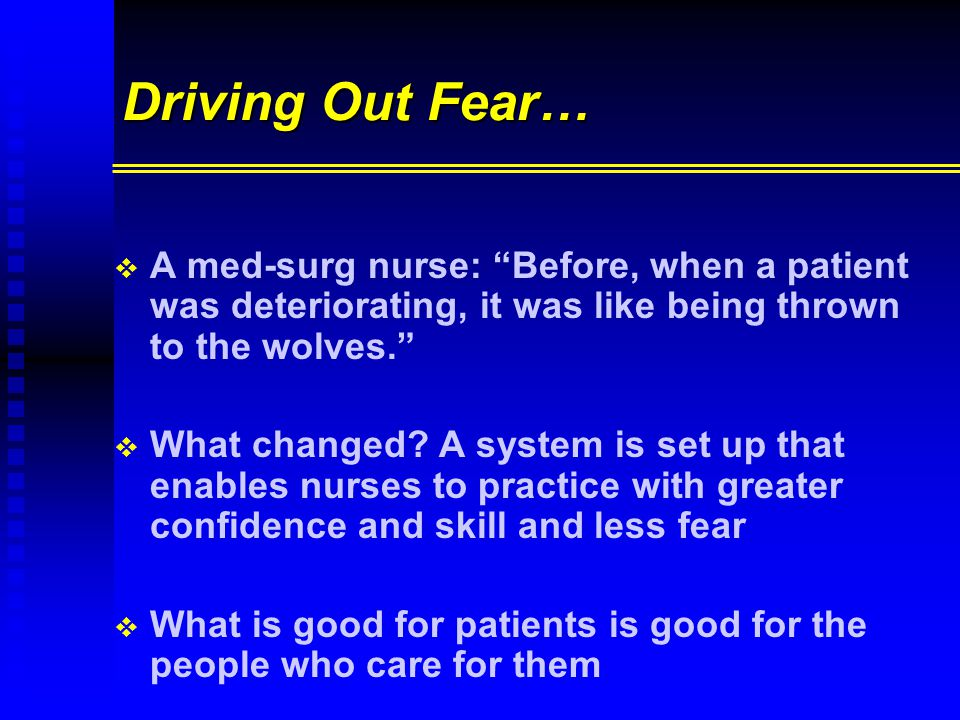 Driving Out Fear…   A med-surg nurse: Before, when a patient was deteriorating, it was like being thrown to the wolves.   What changed.