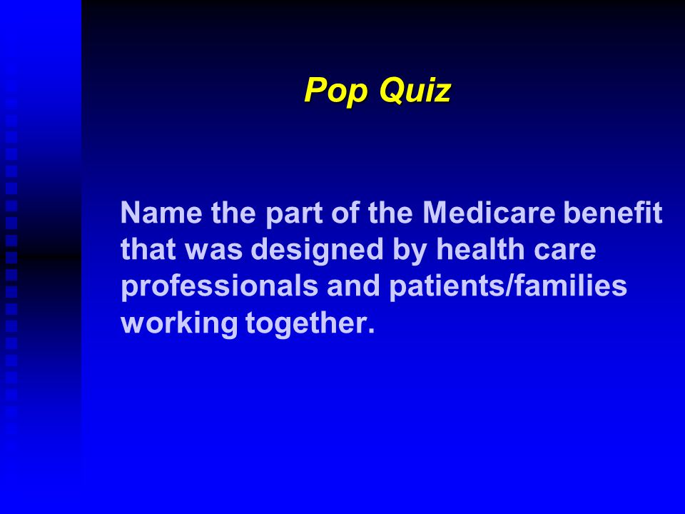 Pop Quiz Name the part of the Medicare benefit that was designed by health care professionals and patients/families working together.