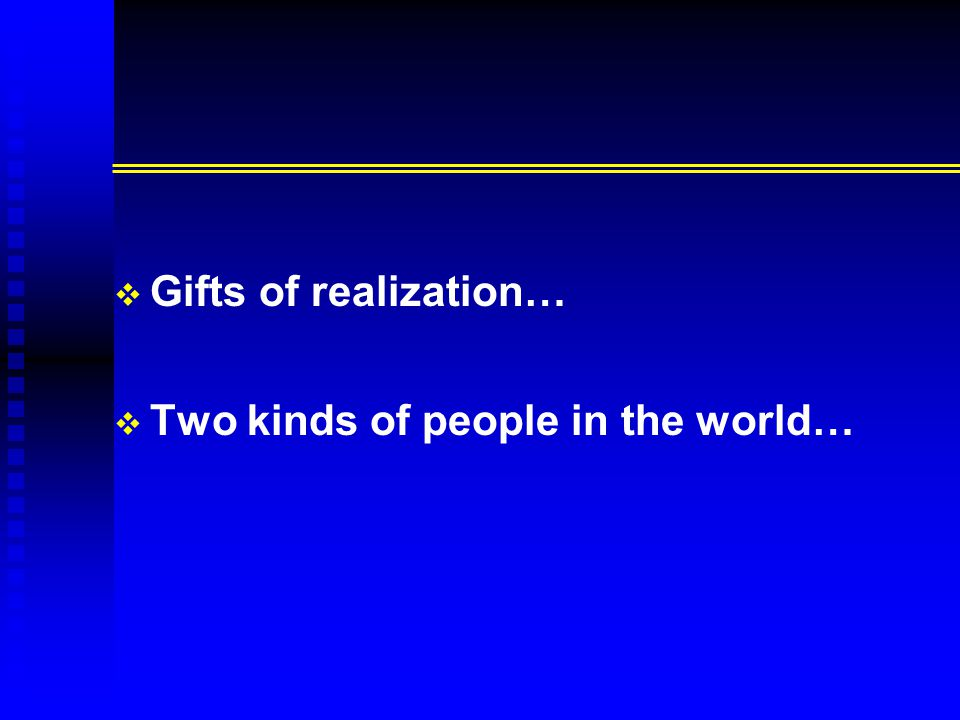  Gifts of realization…   Two kinds of people in the world…