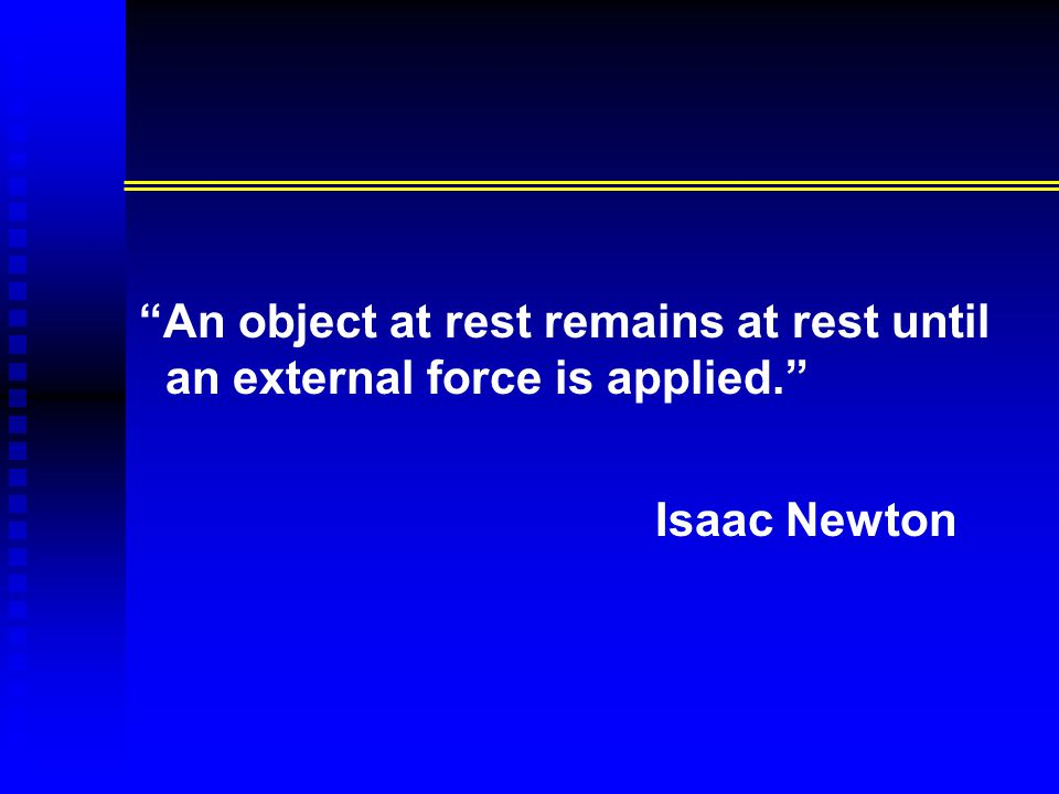 """An object at rest remains at rest until an external force is applied."" Isaac Newton"