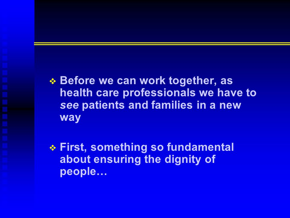   Before we can work together, as health care professionals we have to see patients and families in a new way   First, something so fundamental about ensuring the dignity of people…