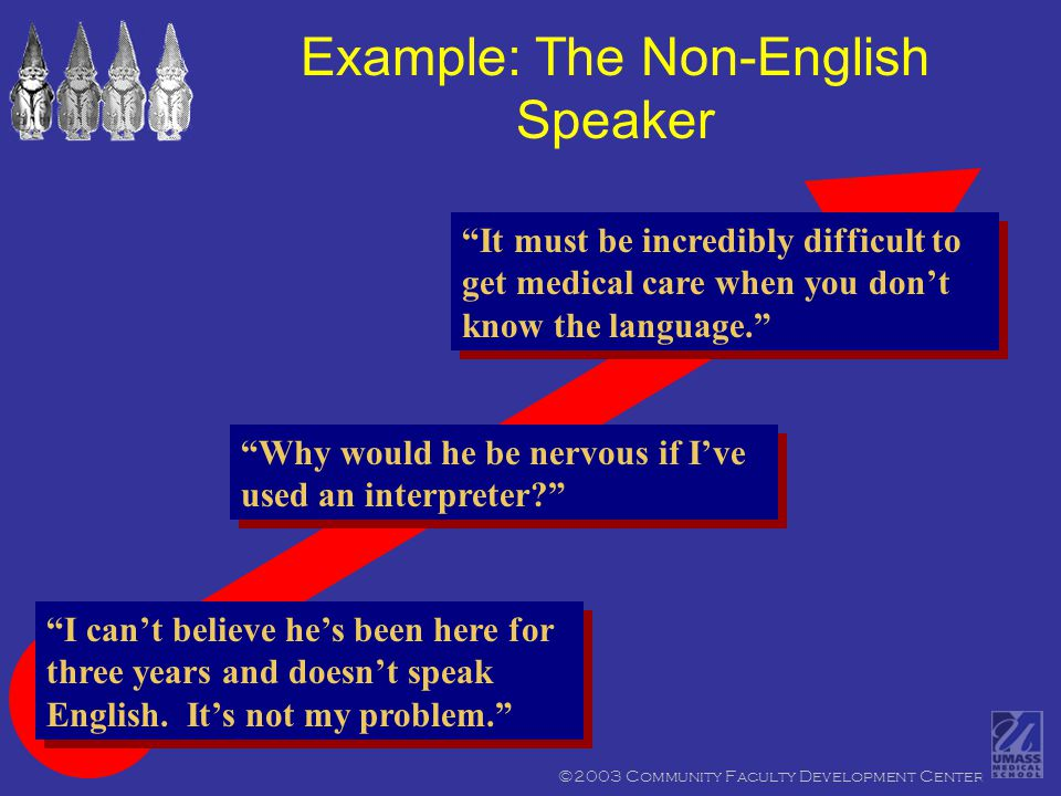 ©2003 Community Faculty Development Center Example: The Non-English Speaker It must be incredibly difficult to get medical care when you don't know the language. Why would he be nervous if I've used an interpreter I can't believe he's been here for three years and doesn't speak English.