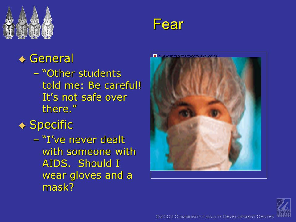©2003 Community Faculty Development Center Fear  General – Other students told me: Be careful.