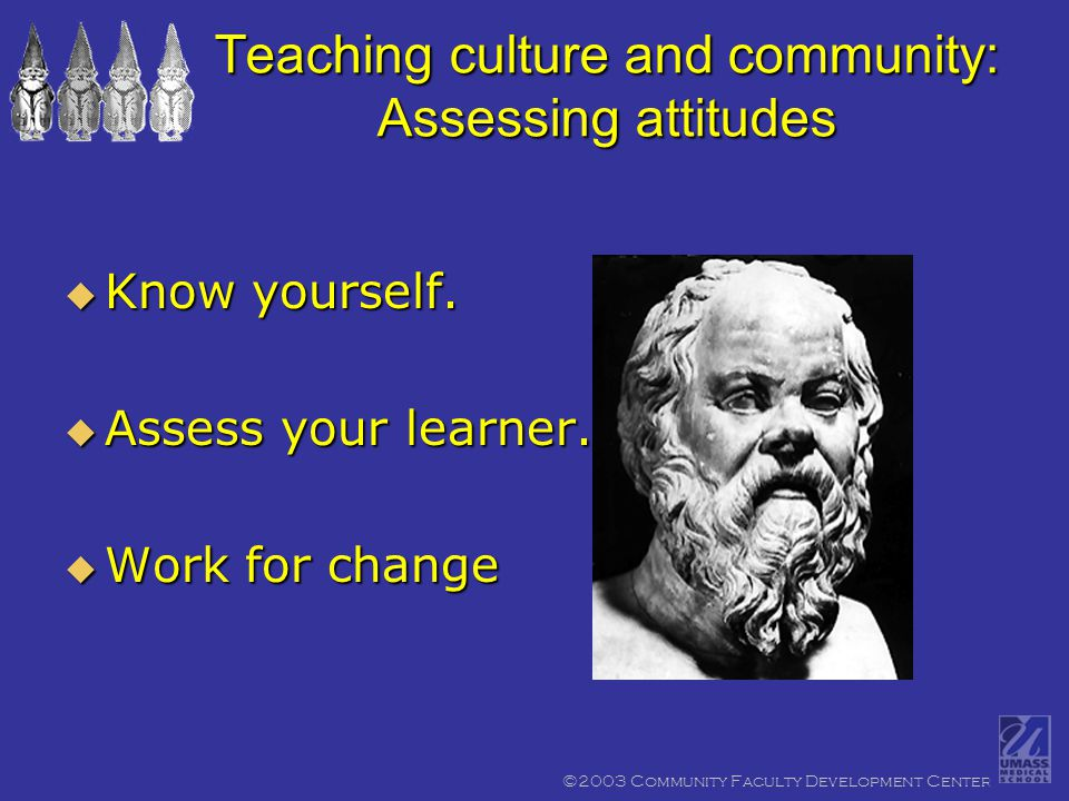 ©2003 Community Faculty Development Center Teaching culture and community: Assessing attitudes  Know yourself.