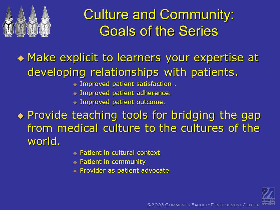 ©2003 Community Faculty Development Center Culture and Community: Goals of the Series  Make explicit to learners your expertise at developing relationships with patients.