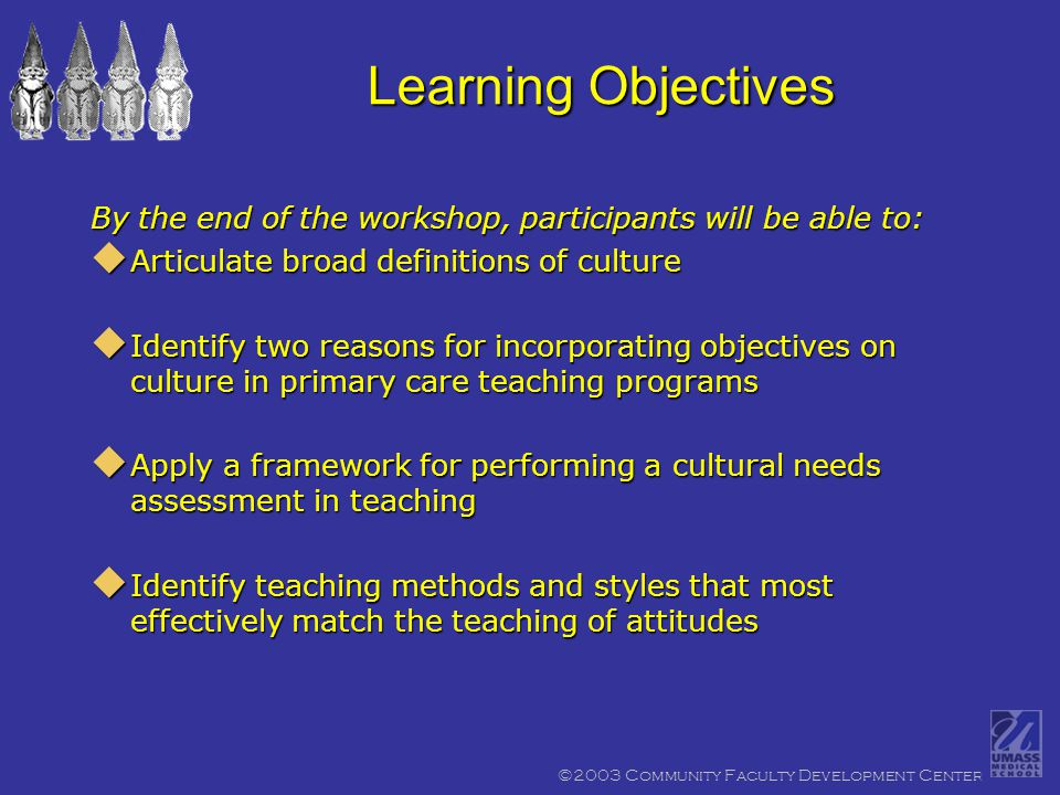 ©2003 Community Faculty Development Center Learning Objectives By the end of the workshop, participants will be able to:  Articulate broad definitions of culture  Identify two reasons for incorporating objectives on culture in primary care teaching programs  Apply a framework for performing a cultural needs assessment in teaching  Identify teaching methods and styles that most effectively match the teaching of attitudes