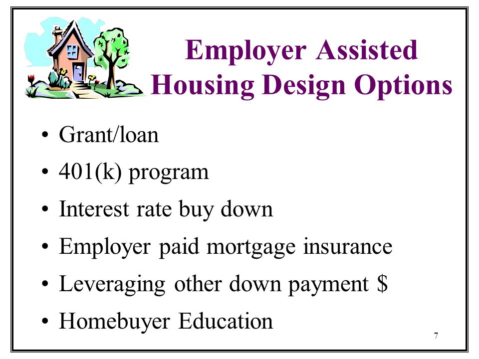 7 Employer Assisted Housing Design Options Grant/loan 401(k) program Interest rate buy down Employer paid mortgage insurance Leveraging other down payment $ Homebuyer Education