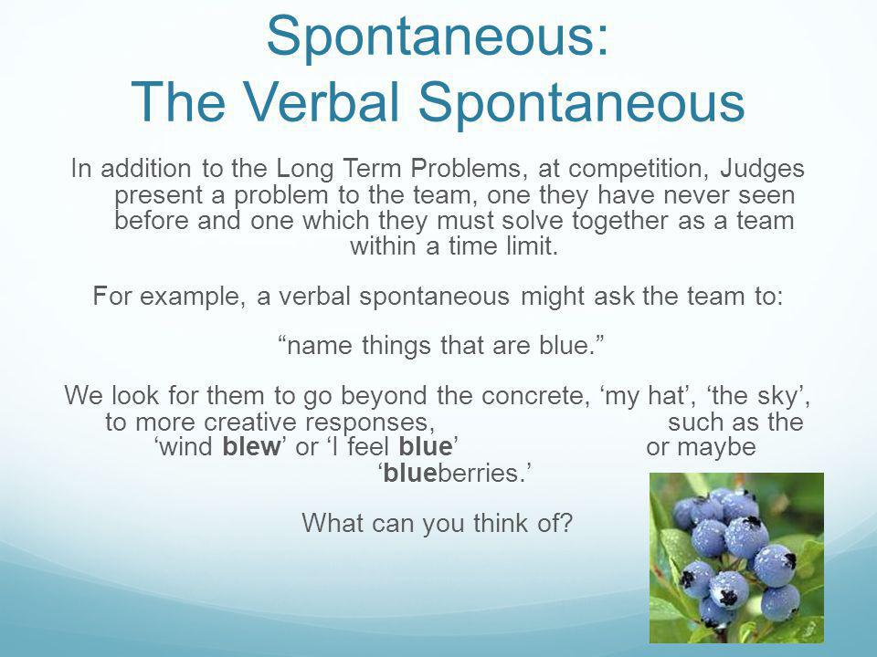 Spontaneous: The Verbal Spontaneous In addition to the Long Term Problems, at competition, Judges present a problem to the team, one they have never s