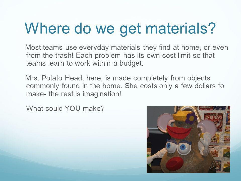 Where do we get materials? Most teams use everyday materials they find at home, or even from the trash! Each problem has its own cost limit so that te