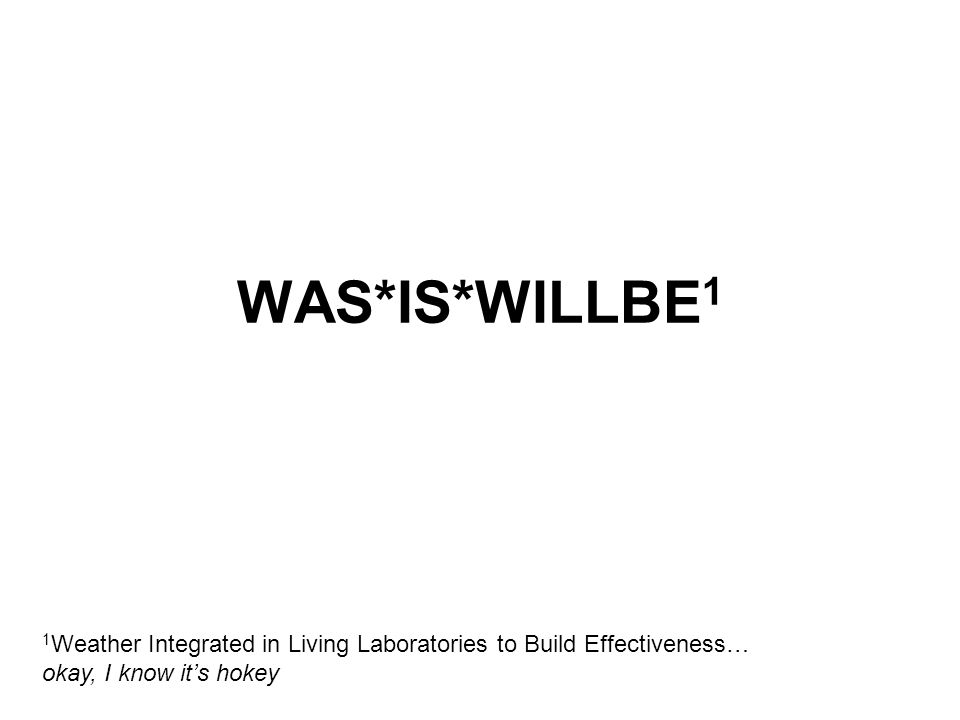 WAS*IS*WILLBE 1 1 Weather Integrated in Living Laboratories to Build Effectiveness… okay, I know it's hokey