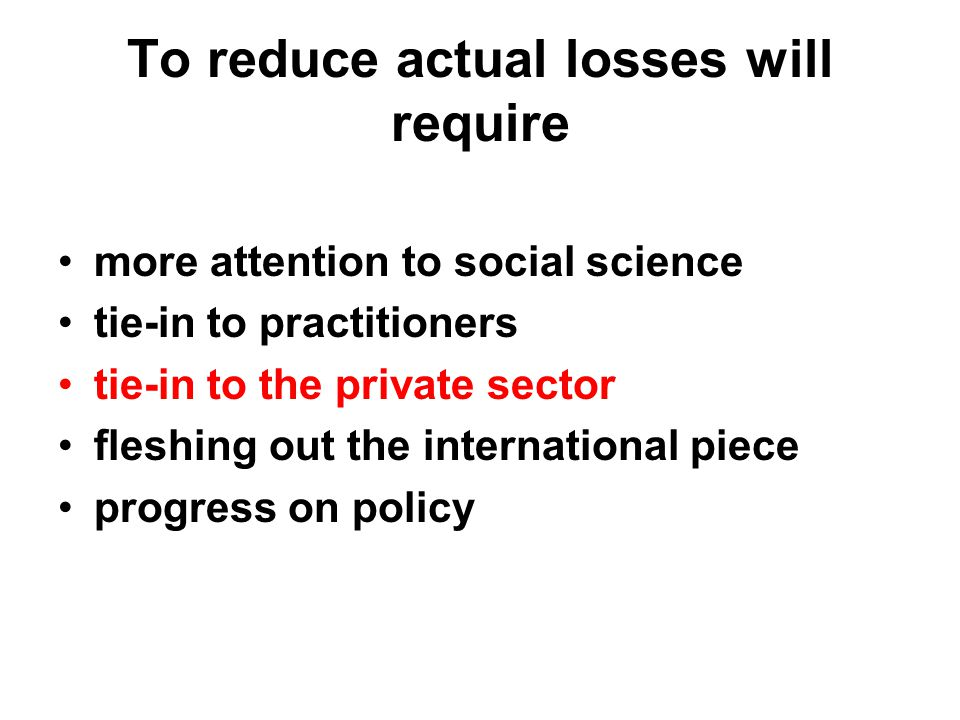 To reduce actual losses will require more attention to social science tie-in to practitioners tie-in to the private sector fleshing out the international piece progress on policy