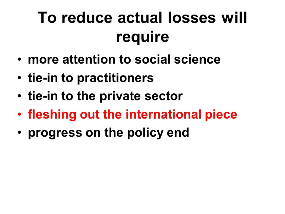 To reduce actual losses will require more attention to social science tie-in to practitioners tie-in to the private sector fleshing out the international piece progress on the policy end