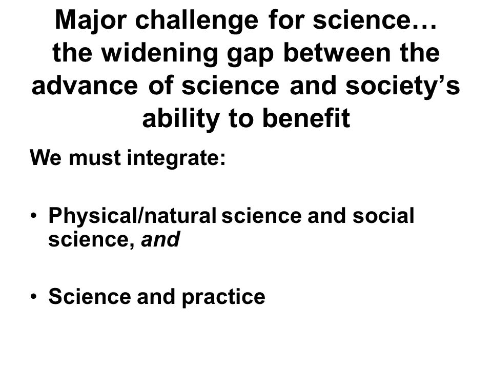 Major challenge for science… the widening gap between the advance of science and society's ability to benefit We must integrate: Physical/natural science and social science, and Science and practice