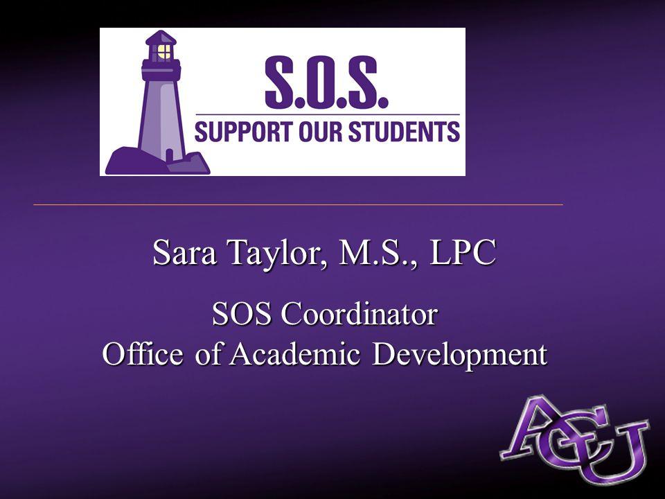 Sara Taylor, M.S., LPC Sara Taylor, M.S., LPC SOS Coordinator Office of Academic Development