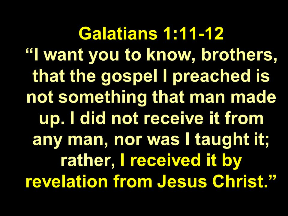Galatians 1:11-12 I want you to know, brothers, that the gospel I preached is not something that man made up.