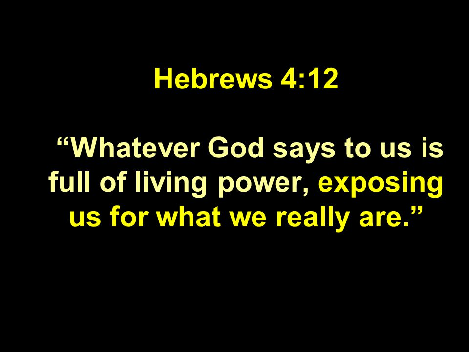 Hebrews 4:12 Whatever God says to us is full of living power, exposing us for what we really are.