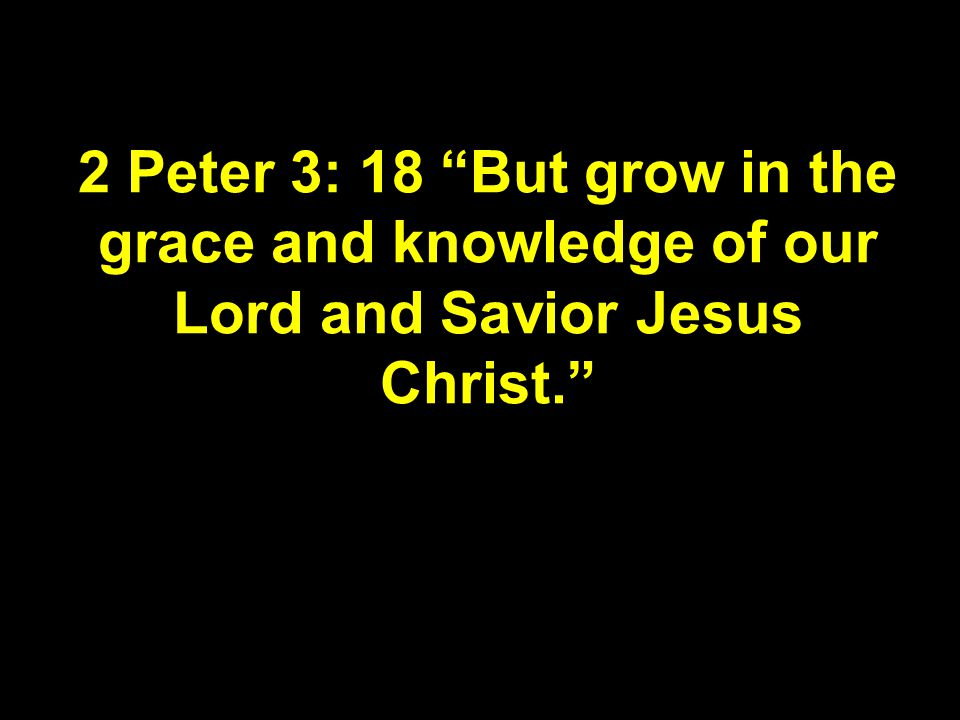 2 Peter 3: 18 But grow in the grace and knowledge of our Lord and Savior Jesus Christ.