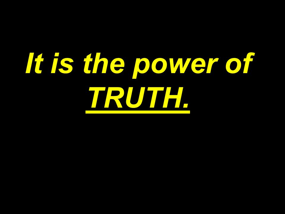 It is the power of TRUTH.