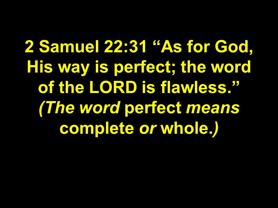 2 Samuel 22:31 As for God, His way is perfect; the word of the LORD is flawless. (The word perfect means complete or whole.)