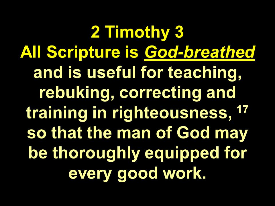 2 Timothy 3 All Scripture is God-breathed and is useful for teaching, rebuking, correcting and training in righteousness, 17 so that the man of God may be thoroughly equipped for every good work.