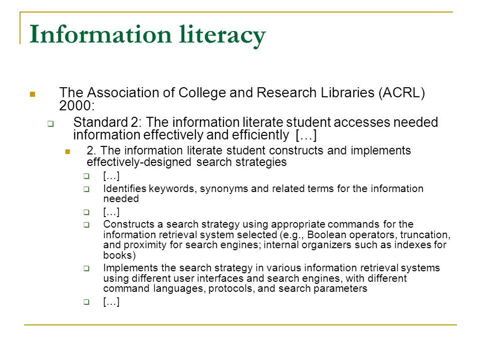 Information literacy The Association of College and Research Libraries (ACRL) 2000:  Standard 2: The information literate student accesses needed information effectively and efficiently […] 2.