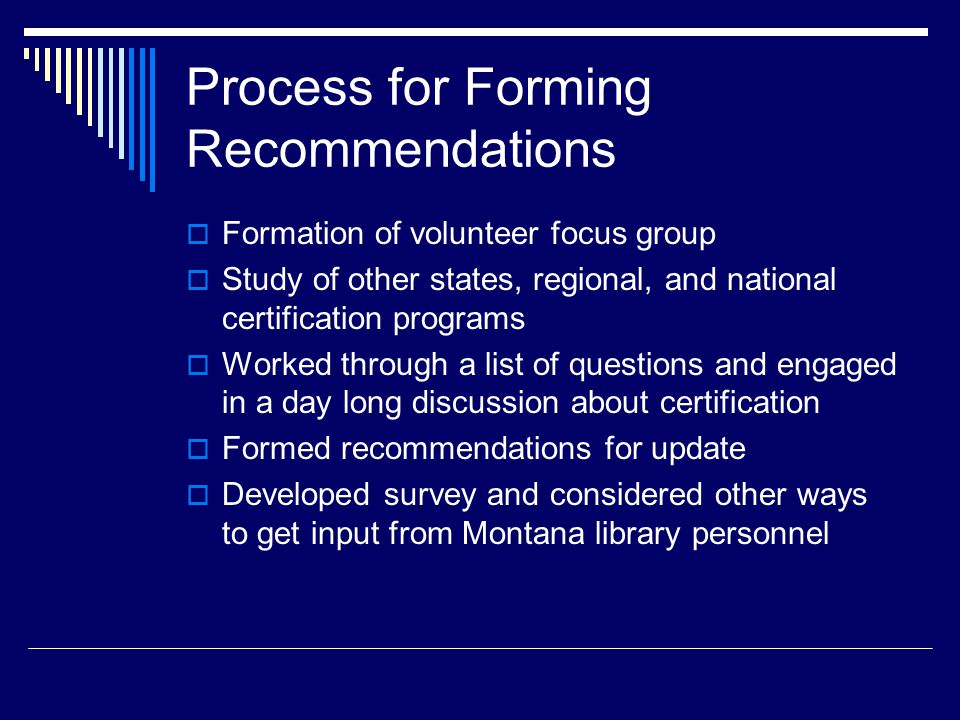 Process for Forming Recommendations  Formation of volunteer focus group  Study of other states, regional, and national certification programs  Worked through a list of questions and engaged in a day long discussion about certification  Formed recommendations for update  Developed survey and considered other ways to get input from Montana library personnel