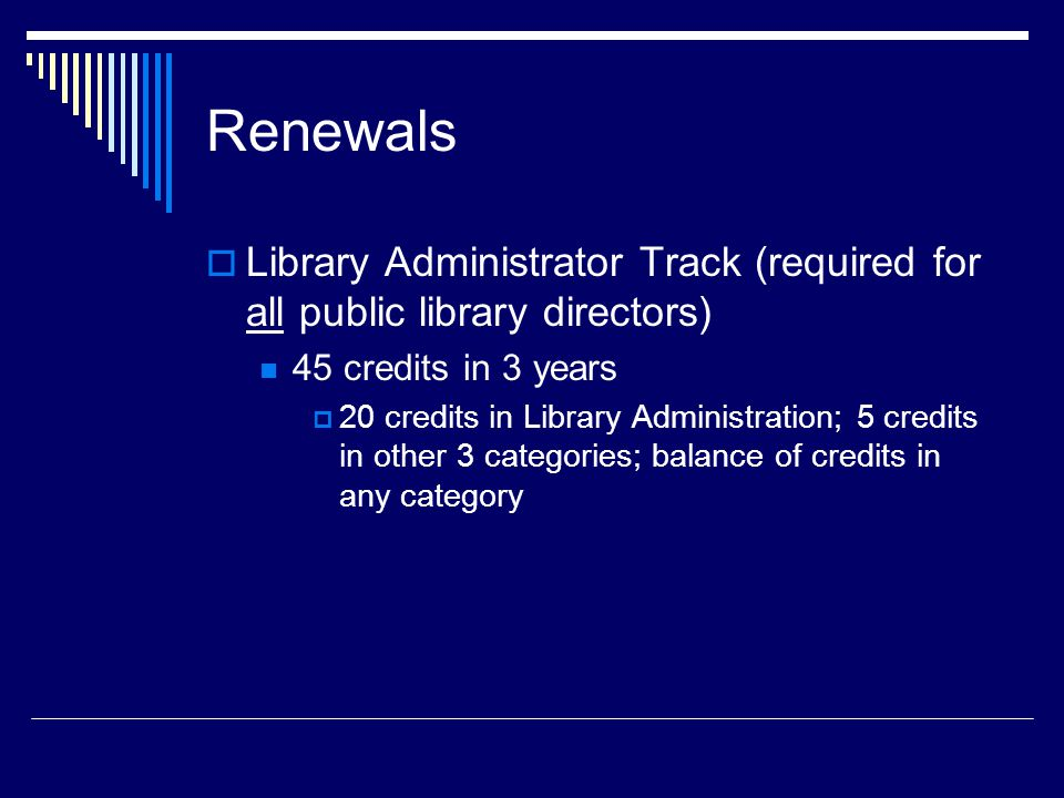 Renewals  Library Administrator Track (required for all public library directors) 45 credits in 3 years  20 credits in Library Administration; 5 credits in other 3 categories; balance of credits in any category