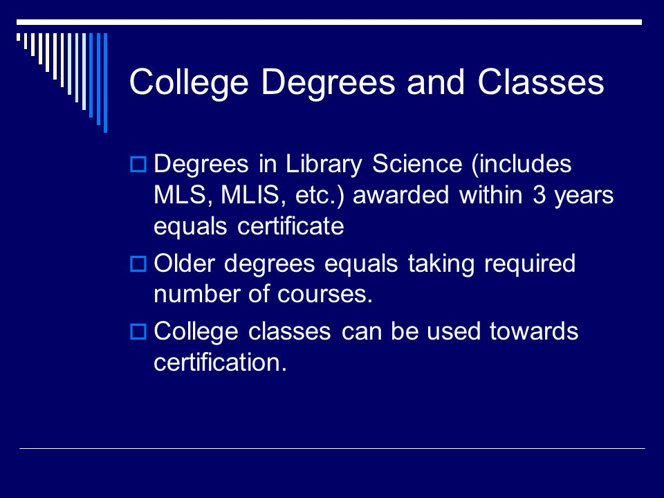 College Degrees and Classes  Degrees in Library Science (includes MLS, MLIS, etc.) awarded within 3 years equals certificate  Older degrees equals taking required number of courses.