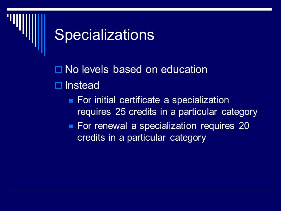 Specializations  No levels based on education  Instead For initial certificate a specialization requires 25 credits in a particular category For renewal a specialization requires 20 credits in a particular category