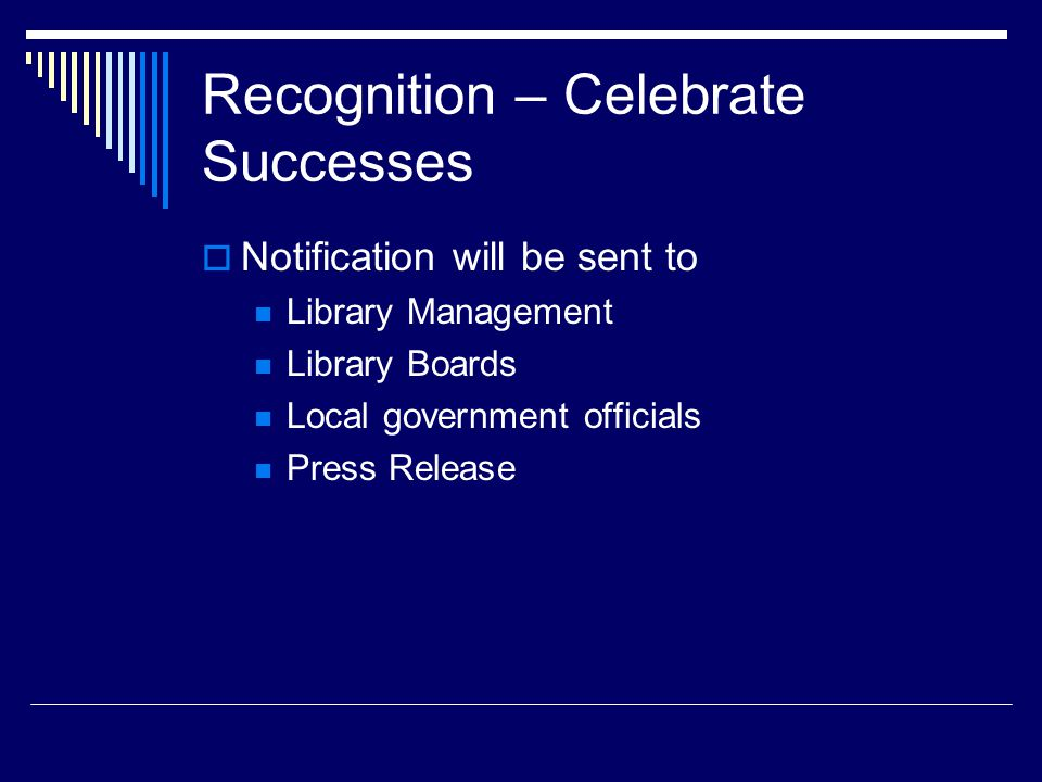 Recognition – Celebrate Successes  Notification will be sent to Library Management Library Boards Local government officials Press Release