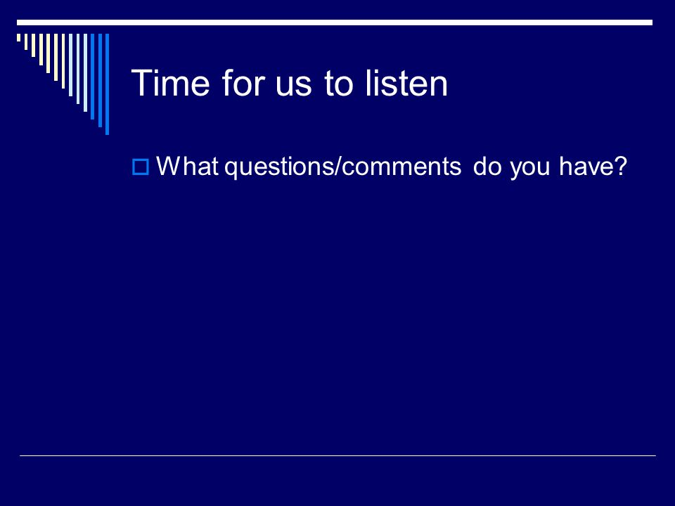Time for us to listen  What questions/comments do you have
