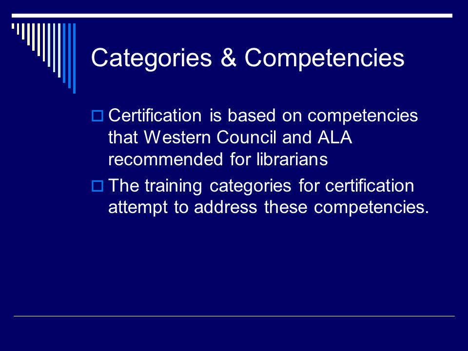 Categories & Competencies  Certification is based on competencies that Western Council and ALA recommended for librarians  The training categories for certification attempt to address these competencies.