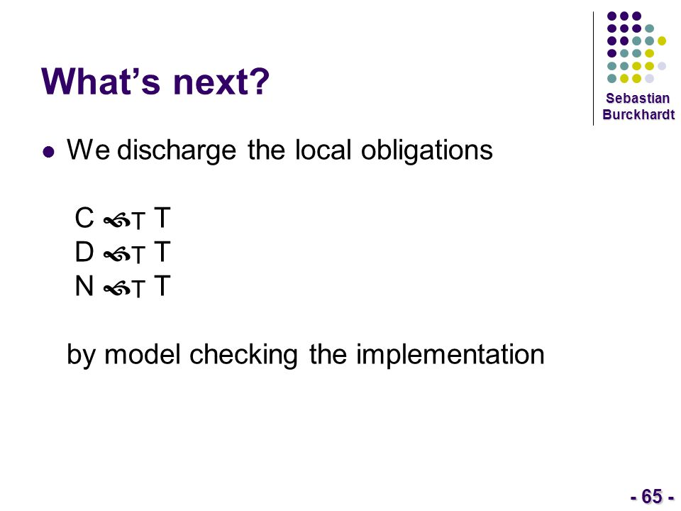 - 65 - Sebastian Burckhardt What's next? We discharge the local obligations C  T T D  T T N  T T by model checking the implementation
