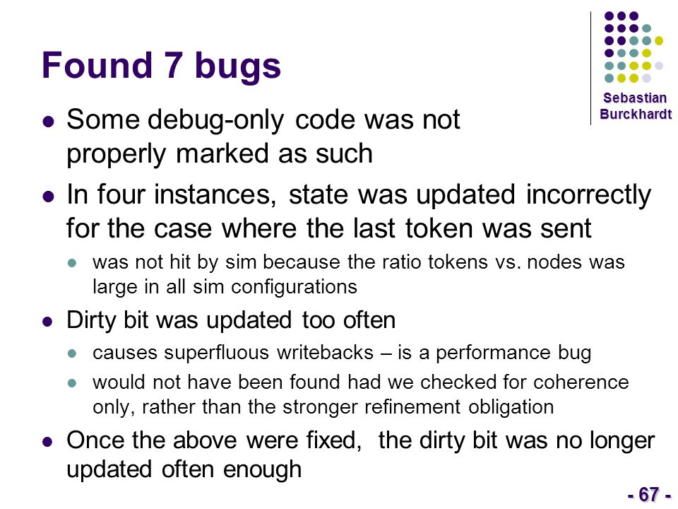 - 67 - Sebastian Burckhardt Found 7 bugs Some debug-only code was not properly marked as such In four instances, state was updated incorrectly for the