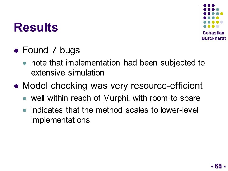 - 68 - Sebastian Burckhardt Results Found 7 bugs note that implementation had been subjected to extensive simulation Model checking was very resource-