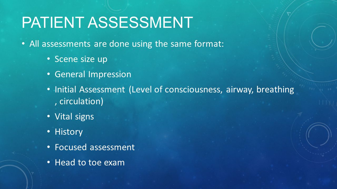 PATIENT ASSESSMENT All assessments are done using the same format: Scene size up General Impression Initial Assessment (Level of consciousness, airway, breathing, circulation) Vital signs History Focused assessment Head to toe exam